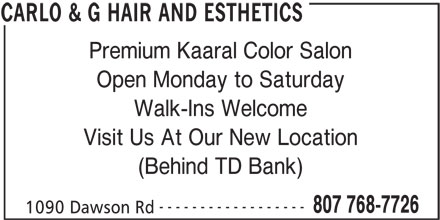 Carlo & G Hair and Esthetics (807-768-7726) - Display Ad - Premium Kaaral Color Salon Open Monday to Saturday Walk-Ins Welcome Visit Us At Our New Location (Behind TD Bank) ------------------ 807 768-7726 1090 Dawson Rd CARLO & G HAIR AND ESTHETICS