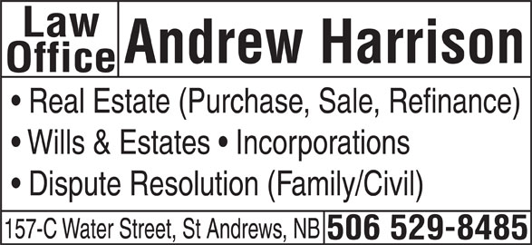 Andrew Harrison Law Office (506-529-8485) - Display Ad - Law Andrew Harrison Office Real Estate (Purchase, Sale, Refinance) Wills & Estates   Incorporations Dispute Resolution (Family/Civil) 157-C Water Street, St Andrews, NB 506 529-8485