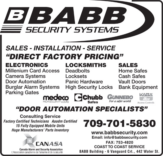 Babb Lock & Safe Co Ltd (709-753-7150) - Display Ad - Panic Hardware Vault Doors Burglar Alarm Systems High Security Locks LOCKSMITHS SALES Millenium Card Access Deadbolts Home Safes Camera Systems Locksets Cash Safes Door Automation Bank Equipment Parking Gates DOOR AUTOMATION SPECIALISTS Consulting Service Factory Certified Technicians   Aaadm Certified 709-701-5830 15 Fully Equipped Mobile Units Huge Manufacturers  Parts Inventory www.babbsecurity.com FAX: 753-4820 COAST TO COAST SERVICE BABB Building - 6 Vanguard Crt., 442 Water St. SALES - INSTALLATION - SERVICE DIRECT FACTORY PRICING ELECTRONICS