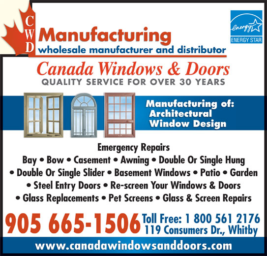 Canada Windows & Doors (905-665-1506) - Display Ad - Canada Windows & Doors QUALITY SERVICE FOR OVER 30 YEARSQUALITY SERVICE FOR OVER 30 YEARS Manufacturing of: Architectural Window Design Emergency Repairs Bay   Bow   Casement   Awning   Double Or Single Hung Double Or Single Slider   Basement Windows   Patio   Garden Steel Entry Doors   Re-screen Your Windows & Doors Glass Replacements   Pet Screens   Glass & Screen Repairs Toll Free: 1 800 561 2176 905 665-1506 119 Consumers Dr., Whitby www.canadawindowsanddoors.com