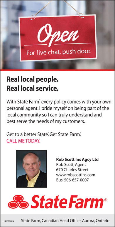State Farm Insurance (506-657-0007) - Display Ad - State Farm, Canadian Head Office, Aurora, Ontario Fo li ve chat, push door. Real local people. Real local service. With State Farm every policy comes with your own personal agent. I pride myself on being part of the local community so I can truly understand and best serve the needs of my customers. Get to a better State. Get State Farm. CALL ME TODAY. Rob Scott Ins Agcy Ltd Rob Scott, Agent 670 Charles Street www.robscottins.com Bus: 506-657-0007 1410006CN