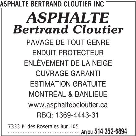 Asphalte Bertrand Cloutier Inc (514-352-6894) - Annonce illustrée======= - ----------------------------- Anjou 514 352-6894 ASPHALTE BERTRAND CLOUTIER INC PAVAGE DE TOUT GENRE ENDUIT PROTECTEUR ENLÈVEMENT DE LA NEIGE OUVRAGE GARANTI ESTIMATION GRATUITE MONTRÉAL & BANLIEUE www.asphaltebcloutier.ca RBQ: 1369-4443-31 7333 Pl des Roseraies Bur 105