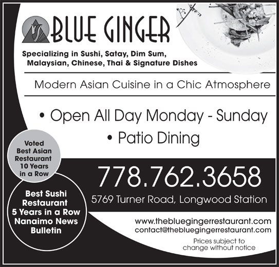 Blue Ginger (250-751-8238) - Display Ad - Nanaimo News Bulletin Prices subject to change without notice Best Sushi 5769 Turner Road, Longwood Station Restaurant 5 Years in a Row www.thebluegingerrestaurant.com Specializing in Sushi, Satay, Dim Sum, Malaysian, Chinese, Thai & Signature Dishes Modern Asian Cuisine in a Chic Atmosphere Open All Day Monday - Sunday Patio Dining Voted Best Asian Restaurant 10 Years in a Row 778.762.3658