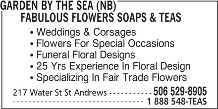 Garden by the Sea (NB) Fabulous Flowers Soaps & Teas (506-529-8905) - Display Ad - FABULOUS FLOWERS SOAPS & TEAS  Weddings & Corsages  Flowers For Special Occasions  Funeral Floral Designs  25 Yrs Experience In Floral Design  Specializing In Fair Trade Flowers 506 529-8905 217 Water St St Andrews ----------- --------------------------------- 1 888 548-TEAS GARDEN BY THE SEA (NB)