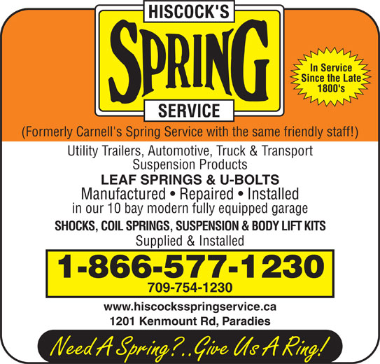 Hiscock's Spring Service (709-754-1230) - Display Ad - In Service 1800's (Formerly Carnell's Spring Service with the same friendly staff!) Utility Trailers, Automotive, Truck & Transport Suspension Products LEAF SPRINGS & U-BOLTS Manufactured   Repaired   Installed in our 10 bay modern fully equipped garage SHOCKS, COIL SPRINGS, SUSPENSION & BODY LIFT KITS Supplied & Installed 1-866-577-1230 709-754-1230 www.hiscocksspringservice.ca 1201 Kenmount Rd, Paradies Since the Late