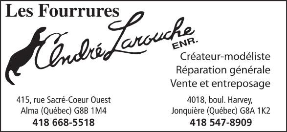 Les Fourrures André Larouche Enr (418-547-8909) - Annonce illustrée======= - Réparation générale Vente et entreposage 415, rue Sacré-Coeur Ouest 4018, boul. Harvey, Alma (Québec) G8B 1M4 Jonquière (Québec) G8A 1K2 418 668-5518 418 547-8909 Créateur-modéliste