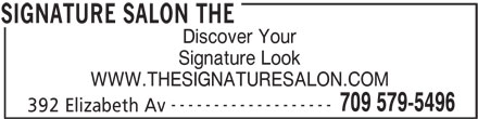 The Signature Salon (709-579-5496) - Display Ad - Discover Your ------------------- WWW.THESIGNATURESALON.COM 709 579-5496 Signature Look SIGNATURE SALON THE 392 Elizabeth Av Discover Your Signature Look WWW.THESIGNATURESALON.COM ------------------- 709 579-5496 392 Elizabeth Av SIGNATURE SALON THE