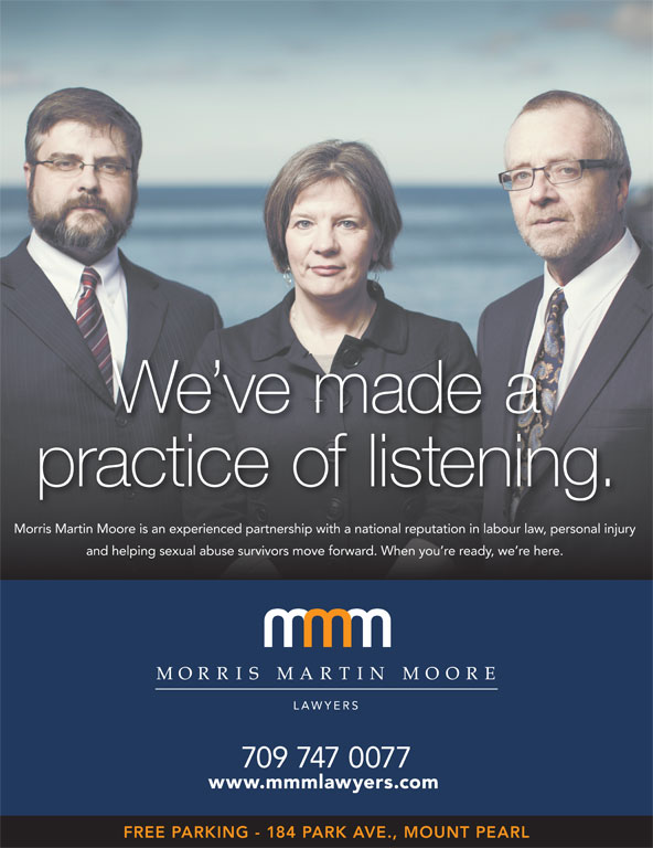 Morris Martin Moore (709-747-0077) - Display Ad - practice of listening. Morris Martin Moore is an experienced partnership with a national reputation in labour law, personal injury and helping sexual abuse survivors move forward. When you re ready, we re here. 709 747 0077 www.mmmlawyers.com FREE PARKING - 184 PARK AVE., MOUNT PEARL We ve made a
