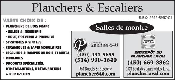 Centre Du Plancher 640 Inc (450-491-5655) - Annonce illustrée======= - Planchers & EscaliersPlanchers & Escaliers R.B.Q. 5615-8967-01R.B.Q. 5615-8967-01 VASTE CHOIX DE : PLANCHERS DE BOIS FRANC Salles de montre - SOLIDE & INGÉNIERIE - BRUT, PRÉVERNI & PRÉHUILÉ STRATIFIÉS & VINYLES CÉRAMIQUES & TAPIS MODULAIRES ENTREPÔT DU ESCALIERS & RAMPES DE BOIS ET MÉTAL (450) 491-5655 PLANCHER LAVAL MOULURES (514) 990-1640 (450) 669-3362 PRODUITS SPÉCIALISÉS, D'INSTALLATIONS, RESTAURATIONS 1370 Boul. des Laurentides, Laval 560 Dubois, St-Eustache plancherlaval.com & D'ENTRETIEN plancher640.com