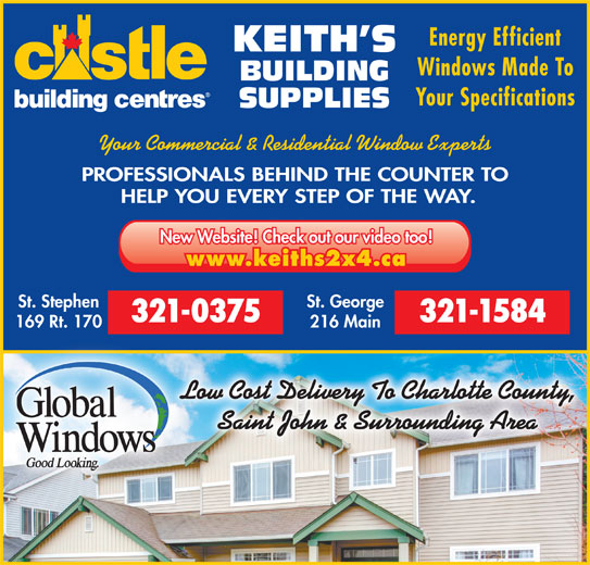 Keith's Building Supplies (506-466-5888) - Display Ad - Windows Made To BUILDING Your Specifications SUPPLIES Your Commercial & Residential Window Experts PROFESSIONALS BEHIND THE COUNTER TO HELP YOU EVERY STEP OF THE WAY. New Website! Check out our video too! www.keiths2x4.ca St. Stephen St. George 321-0375 321-1584 169 Rt. 170 216 Main Low Cost Delivery To Charlotte County, Saint John & Surrounding Area KEITH S Energy Efficient