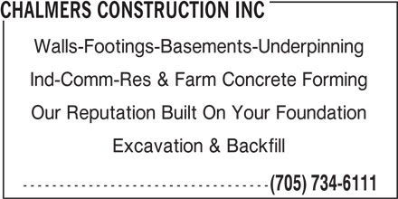 Chalmers Construction Inc (705-734-6111) - Display Ad - ---------------------------------- (705) 734-6111 CHALMERS CONSTRUCTION INC Walls-Footings-Basements-Underpinning Ind-Comm-Res & Farm Concrete Forming Our Reputation Built On Your Foundation CHALMERS CONSTRUCTION INC Walls-Footings-Basements-Underpinning Ind-Comm-Res & Farm Concrete Forming Our Reputation Built On Your Foundation Excavation & Backfill Excavation & Backfill ---------------------------------- (705) 734-6111