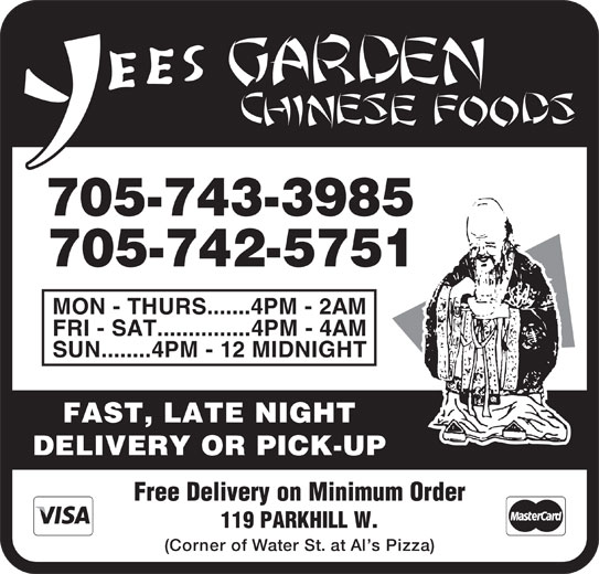 Yees Garden Chinese Foods (705-742-5751) - Display Ad - 705-742-5751 MON - THURS.......4PM - 2AM 705-743-3985 SUN........4PM - 12 MIDNIGHT FAST, LATE NIGHT DELIVERY OR PICK-UP Free Delivery on Minimum Order 119 PARKHILL W. (Corner of Water St. at Al s Pizza) FRI - SAT...............4PM - 4AM