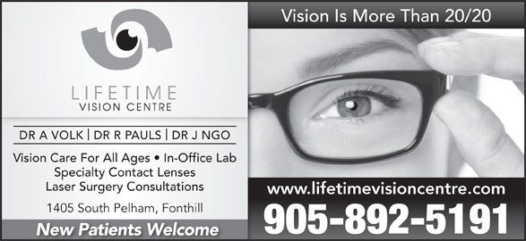 Lifetime Vision Centre (905-892-5191) - Display Ad - Vision Is More Than 20/20 DR A VOLK  DR R PAULS  DR J NGO Vision Care For All Ages   In-Office Lab Specialty Contact Lenses Laser Surgery Consultations www.lifetimevisioncentre.com 1405 South Pelham, Fonthill 905-892-5191 New Patients Welcome