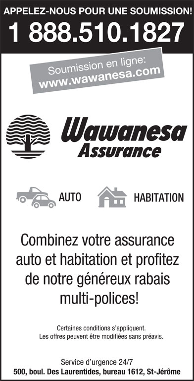 Wawanesa assurance (450-436-6313) - Annonce illustrée======= - APPELEZ-NOUS POUR UNE SOUMISSION! 1 888.510.1827 Soumission en ligne: www.wawanesa.com AUTO HABITATION Combinez votre assurance auto et habitation et profitez multi-polices! Certaines conditions s appliquent. Les offres peuvent être modifiées sans préavis. Service d urgence 24/7 500, boul. Des Laurentides, bureau 1612, St-Jérôme de notre généreux rabais APPELEZ-NOUS POUR UNE SOUMISSION! 1 888.510.1827 Soumission en ligne: www.wawanesa.com AUTO HABITATION Combinez votre assurance auto et habitation et profitez de notre généreux rabais multi-polices! Certaines conditions s appliquent. Les offres peuvent être modifiées sans préavis. Service d urgence 24/7 500, boul. Des Laurentides, bureau 1612, St-Jérôme