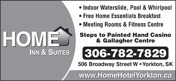 Home Inn & Suites (306-782-7829) - Display Ad - Indoor Waterslide, Pool & Whirlpool Free Home Essentials Breakfast Meeting Rooms & Fitness Centre 506 Broadway Street W   Yorkton, SK 306-782-7829 Steps to Painted Hand Casino & Gallagher Centre www.HomeHotelYorkton.ca