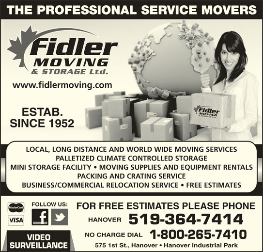 Fidler Moving & Storage (519-364-7414) - Display Ad - FOLLOW US:FOLLOW US: FOR FREE ESTIMATES PLEASE PHONEFOR FREE ESTIMATES PLEASE PHONE HANOVERHANOVER 519-364-7414519-364-7414 NO CHARGE DIALNO CHARGE DIAL 1-800-265-74101-800-265-7410 VIDEO 575 1st St., Hanover   Hanover Industrial Park575 1st St., Hanover   Hanover Industrial Park SURVEILLANCE THE PROFESSIONAL SERVICE MOVERS www.fidlermoving.comwww.fidlermoving.com ESTAB.ESTAB. SINCE 1952SINCE 1952 LOCAL, LONG DISTANCE AND WORLD WIDE MOVING SERVICES PALLETIZED CLIMATE CONTROLLED STORAGE MINI STORAGE FACILITY   MOVING SUPPLIES AND EQUIPMENT RENTALS PACKING AND CRATING SERVICE BUSINESS/COMMERCIAL RELOCATION SERVICE   FREE ESTIMATES