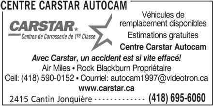 CARSTAR (418-695-6060) - Annonce illustrée======= - remplacement disponibles re Estimations gratuites Centres de Carrosserie de 1 Classe Centre Carstar Autocam Avec Carstar, un accident est si vite effacé! Air Miles ! Rock Blackburn Propriétaire www.carstar.ca ------------- (418) 695-6060 2415 Cantin Jonquière CENTRE CARSTAR AUTOCAM Véhicules de