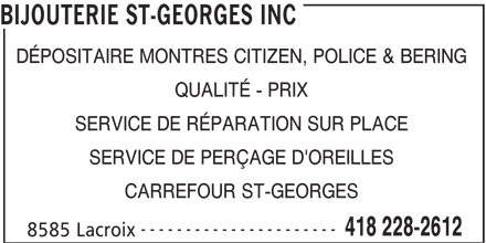 Bijouterie St-Georges Inc (418-228-2612) - Annonce illustrée======= - BIJOUTERIE ST-GEORGES INC DÉPOSITAIRE MONTRES CITIZEN, POLICE & BERING QUALITÉ - PRIX SERVICE DE RÉPARATION SUR PLACE SERVICE DE PERÇAGE D'OREILLES CARREFOUR ST-GEORGES ---------------------- 418 228-2612 8585 Lacroix