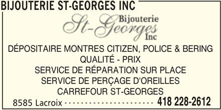 Bijouterie St-Georges Inc (418-228-2612) - Annonce illustrée======= - BIJOUTERIE ST-GEORGES INC DÉPOSITAIRE MONTRES CITIZEN, POLICE & BERINGIRE MONTRES CITIZEN, POLICE QUALITÉ - PRIX SERVICE DE RÉPARATION SUR PLACE SERVICE DE PERÇAGE D'OREILLES CARREFOUR ST-GEORGES ---------------------- 418 228-2612 8585 Lacroix BIJOUTERIE ST-GEORGES INC
