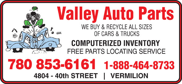 Valley Auto Parts (780-853-6161) - Display Ad - OF CARS & TRUCKS COMPUTERIZED INVENTORY WE BUY & RECYCLE ALL SIZES FREE PARTS LOCATING SERVICE Valley Auto Parts 1-888-464-8733 780 853-6161 4804 - 40th STREET VERMILION