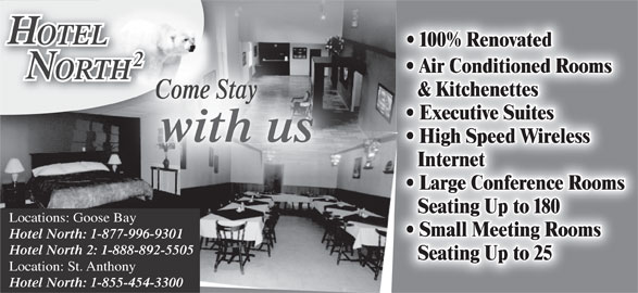 Hotel North 2 (709-896-3398) - Display Ad - OTELOTEL 100% Renovated Air Conditioned Rooms ORTHHT & Kitchenettes Come Stay Executive Suites Internet Large Conference Rooms Seating Up to 180 Locations: Goose Bay Small Meeting Rooms Hotel North: 1-877-996-9301 Hotel North 2: 1-888-892-5505 Seating Up to 25 Location: St. Anthony Hotel North: 1-855-454-3300 with us High Speed Wireless