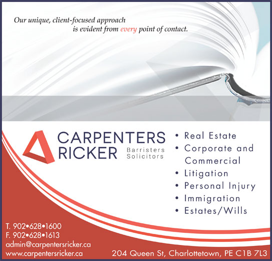 Carpenters Ricker (902-628-1600) - Display Ad - Our unique, client-focused approach is evident from every point of contact. Real Estate Corporate and Commercial Litigation Personal Injury Immigration Estates/Wills T. 902 628 1600 F. 902 628 1613 www.carpentersricker.ca 204 Queen St, Charlottetown, PE C1B 7L3
