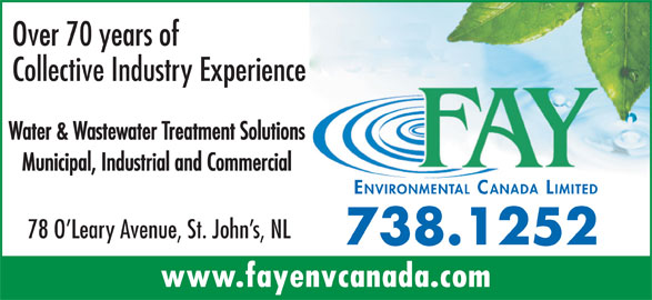 Fay Environmental Canada Limited (709-738-1252) - Display Ad - Over 70 years of Water & Wastewater Treatment Solutions Collective Industry Experience Municipal, Industrial and Commercial ENVIRONMENTAL CANADA LIMITED 78 O Leary Avenue, St. John s, NL 738.1252 www.fayenvcanada.com