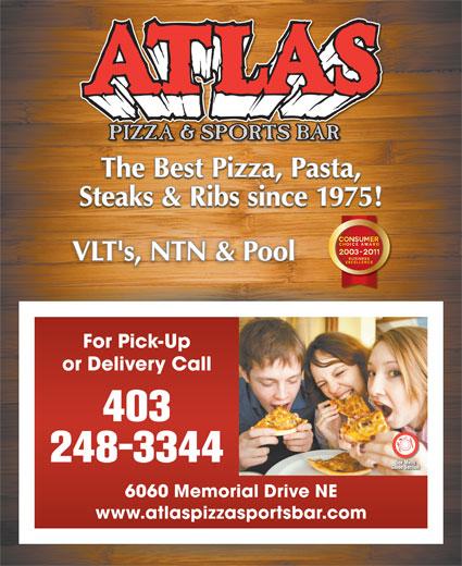 Atlas Pizza & Sports Bar (403-248-3344) - Display Ad - The Best Pizza, Pasta, Steaks & Ribs since 1975! VLT's, NTN & PoolVLT's, NTN & Pool For Pick-Up or Delivery Call 403 248-3344 6060 Memorial Drive NE www.atlaspizzasportsbar.com