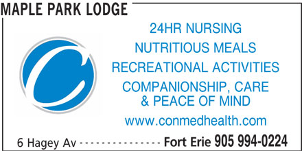 Maple Park Lodge (905-994-0224) - Display Ad - 24HR NURSING NUTRITIOUS MEALS RECREATIONAL ACTIVITIES COMPANIONSHIP, CARE & PEACE OF MIND www.conmedhealth.com --------------- Fort Erie 905 994-0224 6 Hagey Av MAPLE PARK LODGE