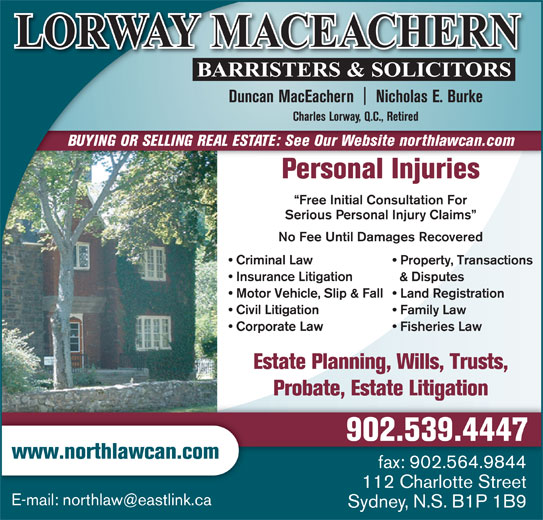 Lorway MacEachern (902-539-4447) - Display Ad - Probate, Estate Litigation 902.539.4447 www.northlawcan.com fax: 902.564.9844 112 Charlotte Street Sydney, N.S. B1P 1B9 Duncan MacEachern    Nicholas E. Burke Charles Lorway, Q.C., Retired BUYING OR SELLING REAL ESTATE: See Our Website northlawcan.com Personal Injuries Free Initial Consultation For Serious Personal Injury Claims No Fee Until Damages Recovered Criminal Law Property, Transactions Insurance Litigation & Disputes Motor Vehicle, Slip & Fall  Land Registration Civil Litigation Family Law Corporate Law Fisheries Law Estate Planning, Wills, Trusts,