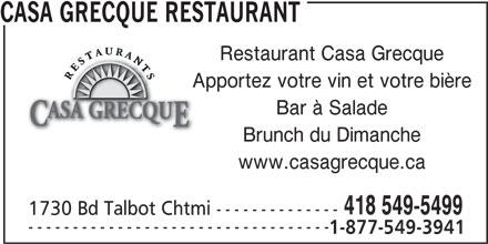 Casa Grecque (418-549-5499) - Annonce illustrée======= - CASA GRECQUE RESTAURANT Restaurant Casa Grecque Apportez votre vin et votre bière Bar à Salade Brunch du Dimanche www.casagrecque.ca 418 549-5499 1730 Bd Talbot Chtmi -------------- ---------------------------------- 1-877-549-3941