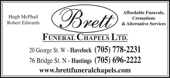 Brett Funeral Chapel (705-778-2231) - Display Ad - Affordable Funerals, Hugh McPhail Cremations Robert Edwards & Alternative Services 20 George St. W - Havelock  (705) 778-2231 76 Bridge St. N - Hastings  (705) 696-2222 www.brettfuneralchapels.com