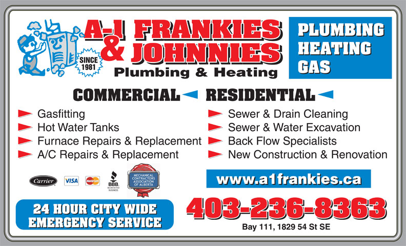 A-1 Frankies & Johnnies Plumbing & Heating (403-236-8363) - Display Ad - Gasfitting Sewer & Drain Cleaning Hot Water Tanks Sewer & Water Excavation COMMERCIAL     RESIDENTIAL Furnace Repairs & Replacement Back Flow Specialists A/C Repairs & Replacement New Construction & Renovation 24 HOUR CITY WIDE 403-236-8363 EMERGENCY SERVICE Bay 111, 1829 54 St SE HEATING GAS PLUMBING