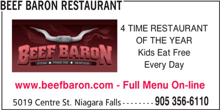 Beef Baron Restaurant (905-356-6110) - Annonce illustrée======= - BEEF BARON RESTAURANT 4 TIME RESTAURANT OF THE YEAR Kids Eat Free Every Day www.beefbaron.com - Full Menu On-line 905 356-6110 5019 Centre St. Niagara Falls --------