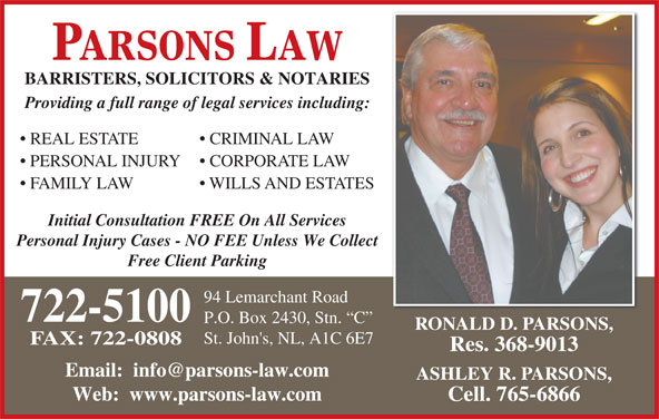 Parsons Law (709-722-5100) - Display Ad - PARSONS LAW BARRISTERS, SOLICITORS & NOTARIES Providing a full range of legal services including: REAL ESTATE CRIMINAL LAW PERSONAL INJURY CORPORATE LAW FAMILY LAW WILLS AND ESTATES Initial Consultation FREE On All Services Personal Injury Cases - NO FEE Unless We Collect Free Client Parking 94 Lemarchant Road 722-5100 P.O. Box 2430, Stn.  C RONALD D. PARSONS, St. John's, NL, A1C 6E7 FAX: 722-0808 Res. 368-9013 ASHLEY R. PARSONS, Web:  www.parsons-law.com Cell. 765-6866 BARRISTERS, SOLICITORS & NOTARIES Providing a full range of legal services including: REAL ESTATE CRIMINAL LAW PERSONAL INJURY CORPORATE LAW FAMILY LAW WILLS AND ESTATES Initial Consultation FREE On All Services Personal Injury Cases - NO FEE Unless We Collect Free Client Parking 94 Lemarchant Road PARSONS LAW 722-5100 P.O. Box 2430, Stn.  C RONALD D. PARSONS, St. John's, NL, A1C 6E7 FAX: 722-0808 Res. 368-9013 ASHLEY R. PARSONS, Web:  www.parsons-law.com Cell. 765-6866