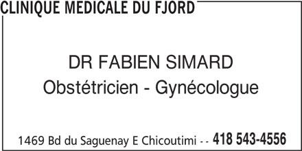 Clinique Médicale du Fjord (418-543-4556) - Annonce illustrée======= - CLINIQUE MEDICALE DU FJORD DR FABIEN SIMARD Obstétricien - Gynécologue 418 543-4556 1469 Bd du Saguenay E Chicoutimi --