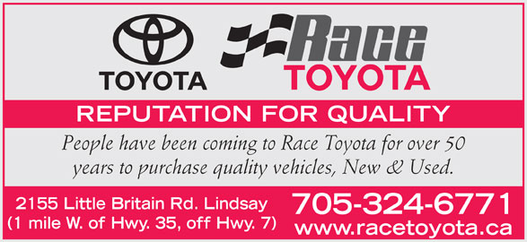 Race Toyota (705-324-6771) - Display Ad - REPUTATION FOR QUALITY People have been coming to Race Toyota for over 50 years to purchase quality vehicles, New & Used. 2155 Little Britain Rd. Lindsay 705-324-6771 (1 mile W. of Hwy. 35, off Hwy. 7) www.racetoyota.ca