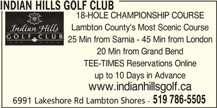 Indian Hills Golf Club (519-786-5505) - Display Ad - INDIAN HILLS GOLF CLUB Lambton County's Most Scenic Course 25 Min from Sarnia - 45 Min from London 20 Min from Grand Bend TEE-TIMES Reservations Online up to 10 Days in Advance www.indianhillsgolf.ca 519 786-5505 6991 Lakeshore Rd Lambton Shores - 18-HOLE CHAMPIONSHIP COURSE