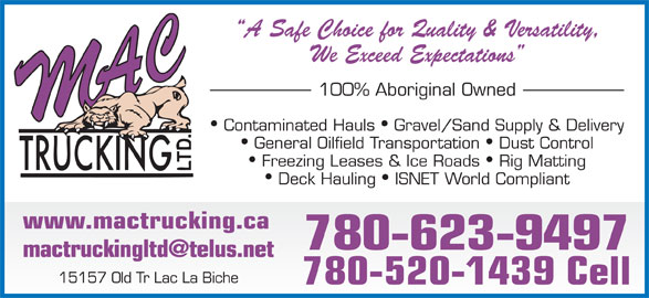 M A C Trucking Ltd (780-623-9497) - Display Ad - A Safe Choice for Quality & Versatility, We Exceed Expectations 100% Aboriginal Owned Contaminated Hauls  Gravel/Sand Supply & Delivery General Oilfield Transportation  Dust Control Freezing Leases & Ice Roads  Rig Matting Deck Hauling  ISNET World Compliant www.mactrucking.ca 780-623-9497 15157 Old Tr Lac La Biche 780-520-1439 Cell