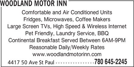 Woodland Motor Inn (780-645-2245) - Display Ad - WOODLAND MOTOR INN Comfortable and Air Conditioned Units Fridges, Microwaves, Coffee Makers Large Screen TVs, High Speed & Wireless Internet Pet Friendly, Laundry Service, BBQ Continental Breakfast Served Between 6AM-9PM Reasonable Daily/Weekly Rates www.woodlandmotorinn.com 780 645-2245 4417 50 Ave St Paul ----------------