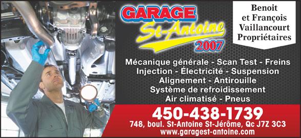 Garage St-Antoine 2007 (450-438-1739) - Annonce illustrée======= - Benoit et François Vaillancourt Propriétaires Mécanique générale - Scan Test - Freins Injection - Électricité - Suspension Alignement - Antirouille Système de refroidissement Air climatisé - Pneus 450-438-1739 748, boul. St-Antoine St-Jérôme, Qc J7Z 3C3 www.garagest-antoine.com