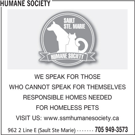 Humane Society (705-949-3573) - Display Ad - HUMANE SOCIETY WE SPEAK FOR THOSE WHO CANNOT SPEAK FOR THEMSELVES RESPONSIBLE HOMES NEEDED FOR HOMELESS PETS VISIT US: www.ssmhumanesociety.ca 705 949-3573 962 2 Line E (Sault Ste Marie) -------