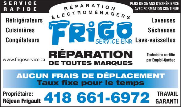 Frigo Service Enr (418-661-6972) - Annonce illustrée======= - GARANTI Réjean Frigault SERVICE PLUS DE 35 ANS D EXPÉRIENCE AVEC FORMATION CONTINUE RAPIDE Réfrigérateurs Laveuses Cuisinières Sécheuses Congélateurs Lave-vaisselles Technicien certifié RÉPARATION www.frigoservice.ca par Emploi-Québec DE TOUTES MARQUES AUCUN FRAIS DE DÉPLACEMENT Taux fixe pour le temps Propriétaire: TRAVAIL 418 661-6972