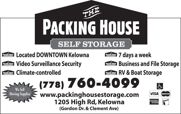 The Packing House Self Storage (250-861-3313) - Display Ad - (Gordon Dr. & Clement Ave) 1205 High Rd, Kelowna Located DOWNTOWN Kelowna 7 days a week Video Surveillance Security Business and File Storage Climate-controlled RV & Boat Storage (778) 760-4099 We Sell Moving Supplies www.packinghousestorage.com