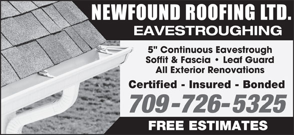 """Newfound Roofing Ltd (709-726-5325) - Display Ad - 709-726-5325 FREE ESTIMATES Certified - Insured - Bonded NEWFOUND ROOFING LTD EAVESTROUGHING 5"""" Continuous Eavestrough Soffit & Fascia   Leaf Guard All Exterior Renovations"""