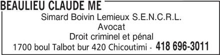 Beaulieu Claude Me (418-696-3011) - Annonce illustrée======= - BEAULIEU CLAUDE ME Simard Boivin Lemieux S.E.N.C.R.L. Avocat Droit criminel et pénal 418 696-3011 1700 boul Talbot bur 420 Chicoutimi -