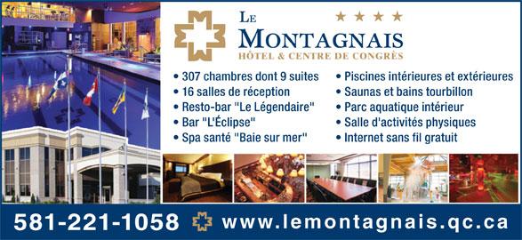 """Hôtel Le Montagnais (418-543-1521) - Annonce illustrée======= - www.lemontagnais.qc.ca 581-221-1058 307 chambres dont 9 suites Piscines intérieures et extérieures 16 salles de réception Saunas et bains tourbillon Resto-bar """"Le Légendaire"""" Parc aquatique intérieur Bar """"L'Éclipse"""" Salle d'activités physiques Spa santé """"Baie sur mer"""" Internet sans fil gratuit"""