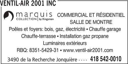 Ventil-Air 2001 Inc (418-542-0010) - Annonce illustrée======= - 3490 de la Recherche Jonquière ---- 418 542-0010 VENTIL-AIR 2001 INC SALLE DE MONTRE Poêles et foyers: bois, gaz, électricité   Chauffe garage Chauffe-terrasse   Installation gaz propane Luminaires extérieurs RBQ: 8351-5429-31   www.ventil-air2001.com COMMERCIAL ET RÉSIDENTIEL