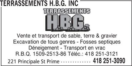 Terrassements H.B.G. Inc (418-251-3090) - Annonce illustrée======= - TERRASSEMENTS H.B.G. INC Vente et transport de sable, terre & gravier Excavation de tous genres - Fosses septiques Déneigement - Transport en vrac R.B.Q. 1509-2513-86 Téléc.: 418 251-3121 418 251-3090 221 Principale St Prime -------------
