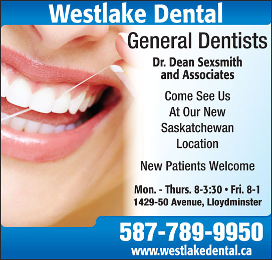 Dr. Dean Sexsmith (306-825-4550) - Display Ad - General Dentists Dr. Dean Sexsmith and Associates Come See Us At Our New Saskatchewan Location New Patients Welcome Mon. - Thurs. 8-3:30   Fri. 8-1 1429-50 Avenue, Lloydminster 587-789-9950 www.westlakedental.ca Westlake Dental